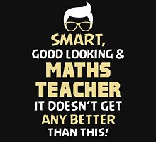 Smart Good Looking & Maths Teacher. It Doesn't Get Better Than This. Unisex T-Shirt