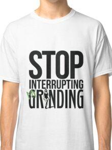 Stop Interrupting My Grinding  Classic T-Shirt