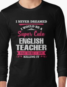 I Never Dreamed I Would Be A Super Cute English Teacher, But Here I Am Killing It. Long Sleeve T-Shirt