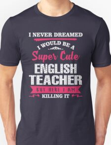 I Never Dreamed I Would Be A Super Cute English Teacher, But Here I Am Killing It. Unisex T-Shirt