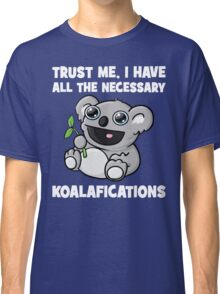 Trust Me, I Have All The Necessary Koalafications Classic T-Shirt