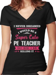 I Never Dreamed I Would Be A Super Cute PE Teacher, But Here I Am Killing It. Women's Fitted V-Neck T-Shirt