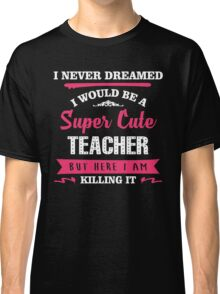 I Never Dreamed I Would Be A Super Cute Teacher, But Here I Am Killing It. Classic T-Shirt