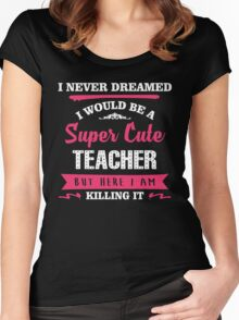 I Never Dreamed I Would Be A Super Cute Teacher, But Here I Am Killing It. Women's Fitted Scoop T-Shirt