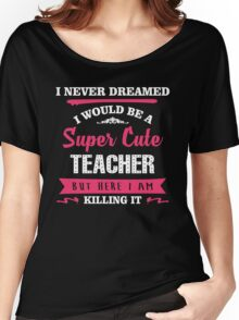 I Never Dreamed I Would Be A Super Cute Teacher, But Here I Am Killing It. Women's Relaxed Fit T-Shirt
