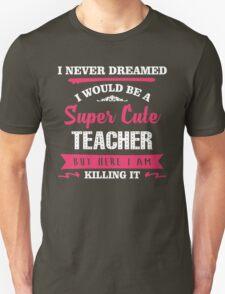 I Never Dreamed I Would Be A Super Cute Teacher, But Here I Am Killing It. Unisex T-Shirt