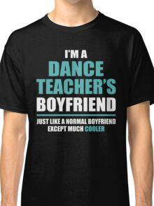 I'm A Dance Teacher's Boyfriend, Just Like A Normal Boyfriend Except Much Cooler. Classic T-Shirt