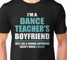 I'm A Dance Teacher's Boyfriend, Just Like A Normal Boyfriend Except Much Cooler. Unisex T-Shirt