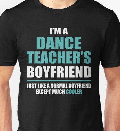 I'm A Dance Teacher's Boyfriend, Just Like A Normal Boyfriend Except Much Cooler. Unisex T-Shirt