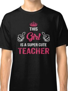 This Girl Is A Super Cute Teacher. Awesome Gift. Classic T-Shirt