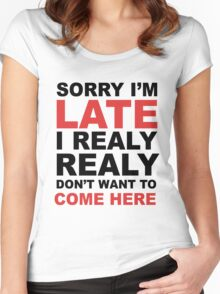 sorry i'm late i realy realy don't want to come here Women's Fitted Scoop T-Shirt