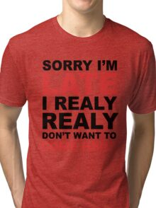 sorry i'm late i realy realy don't want to come here Tri-blend T-Shirt