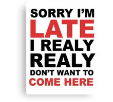 sorry i'm late i realy realy don't want to come here Canvas Print