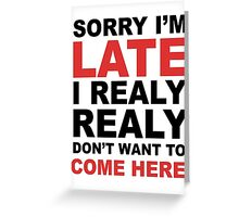 sorry i'm late i realy realy don't want to come here Greeting Card