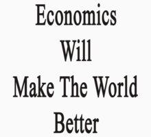 Economics Will Make The World Better  by supernova23