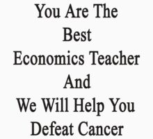 You Are The Best Economics Teacher And We Will Help You Defeat Cancer  by supernova23