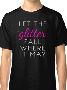 Let the Glitter Fall Where it May (White Text) Classic T-Shirt
