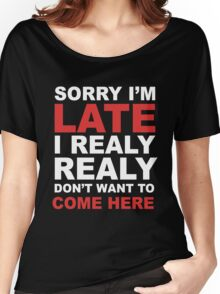 sorry i'm late i realy realy don't want to come here Women's Relaxed Fit T-Shirt