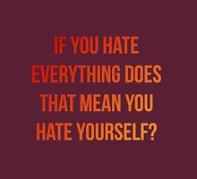 If you hate everything does that mean you hate YOURSELF? Unisex T-Shirt