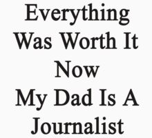 Everything Was Worth It Now My Dad Is A Journalist  by supernova23