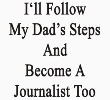 I'll Follow My Dad's Steps And Become A Journalist Too  by supernova23