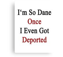 I'm So Dane Once I Even Got Deported  Canvas Print