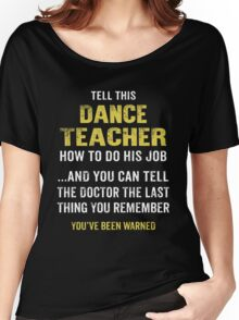 Warning! Don't Tell This Dance Teacher How To Do His Job. Funny Gift. Women's Relaxed Fit T-Shirt