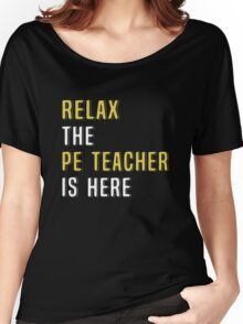 Relax The PE Teacher Is Here. Funny Gift. Women's Relaxed Fit T-Shirt