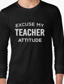 Excuse My Teacher Attitude. Funny Gift. Long Sleeve T-Shirt