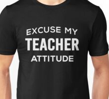 Excuse My Teacher Attitude. Funny Gift. Unisex T-Shirt