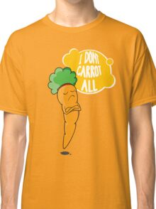 I Dont Carrot All Classic T-Shirt