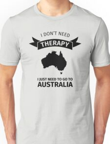 I don't need therapy - I just need to go to Australia Unisex T-Shirt