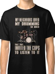 Drum - My Neighbors Loved My Drumming So Much That They Invited The Cops To Listen To It Classic T-Shirt