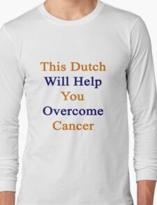 This Dutch Will Help You Overcome Cancer  Long Sleeve T-Shirt