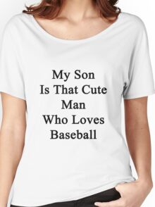 My Son Is That Cute Man Who Loves Baseball  Women's Relaxed Fit T-Shirt