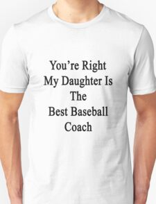 You're Right My Daughter Is The Best Baseball Coach  Unisex T-Shirt