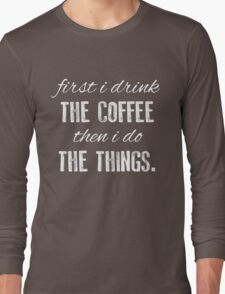 First I Drink The Coffee... Long Sleeve T-Shirt