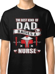 Best Kind Of Dad Raises A Nurse - Father's Day Gift Classic T-Shirt