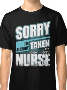 Sorry, I'm Already Taken By a Super Sexy Nurse Classic T-Shirt