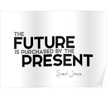 the future is purchased by the present - samuel johnson Poster