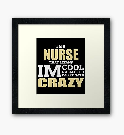 I'm A NURSE That Means IM Cool Collected Passionate Crazy Framed Print