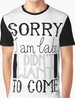 Sorry I am late - I didn't want to come Graphic T-Shirt