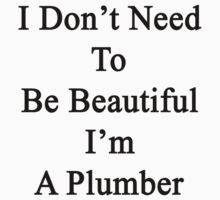 I Don't Need To Be Beautiful I'm A Plumber by supernova23