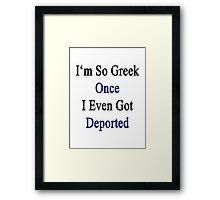 I'm So Greek Once I Even Got Deported  Framed Print