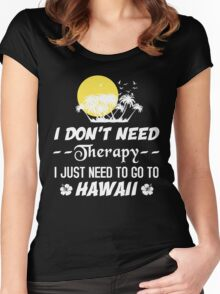 I Don't Need Therapy I Just Need To Go To Hawaii, Funny T-Shirt Women's Fitted Scoop T-Shirt