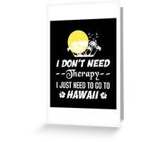 I Don't Need Therapy I Just Need To Go To Hawaii, Funny T-Shirt Greeting Card