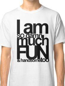 I AM SO DAMN MUCH FUN Classic T-Shirt