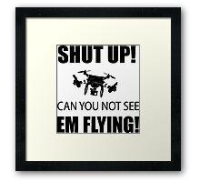 SHUT UP ! Can you not see em flying ! Framed Print