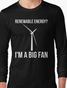 Renewable Energy? I'm A Big Fan Long Sleeve T-Shirt