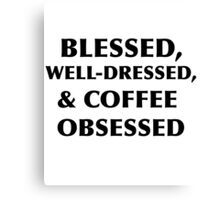Blessed, Well-Dressed, & Coffee Obsessed  Canvas Print